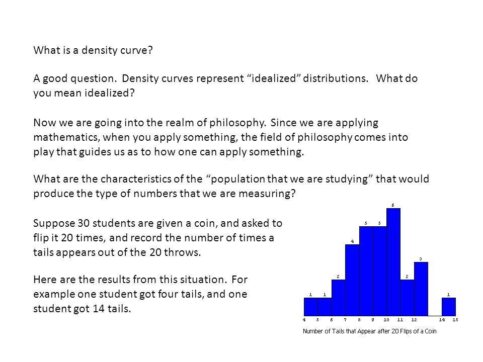 What is a density curve. A good question. Density curves represent idealized distributions.