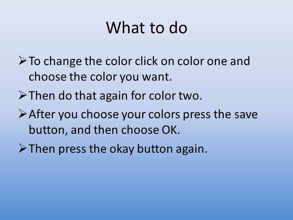 What to do  To change the color click on color one and choose the color you want.
