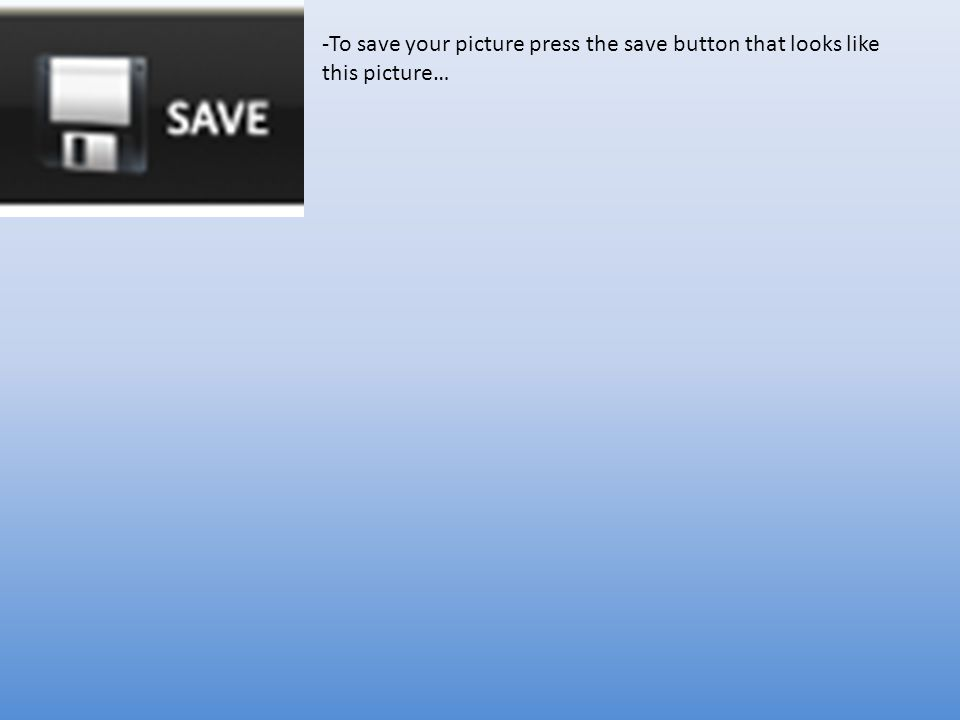 -To save your picture press the save button that looks like this picture…