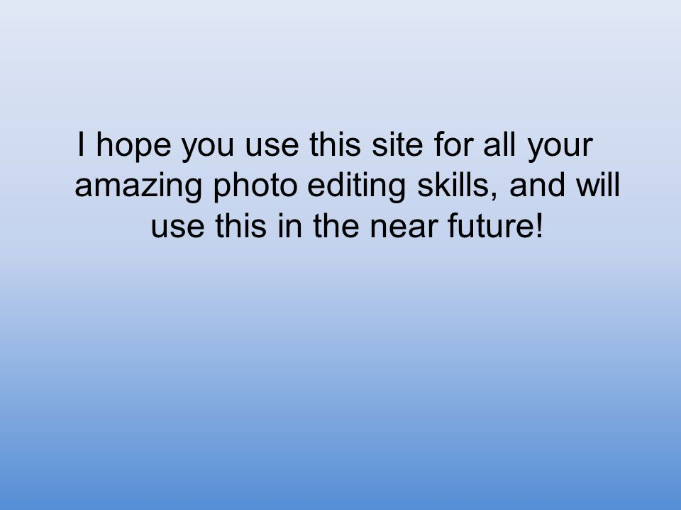 I hope you use this site for all your amazing photo editing skills, and will use this in the near future!