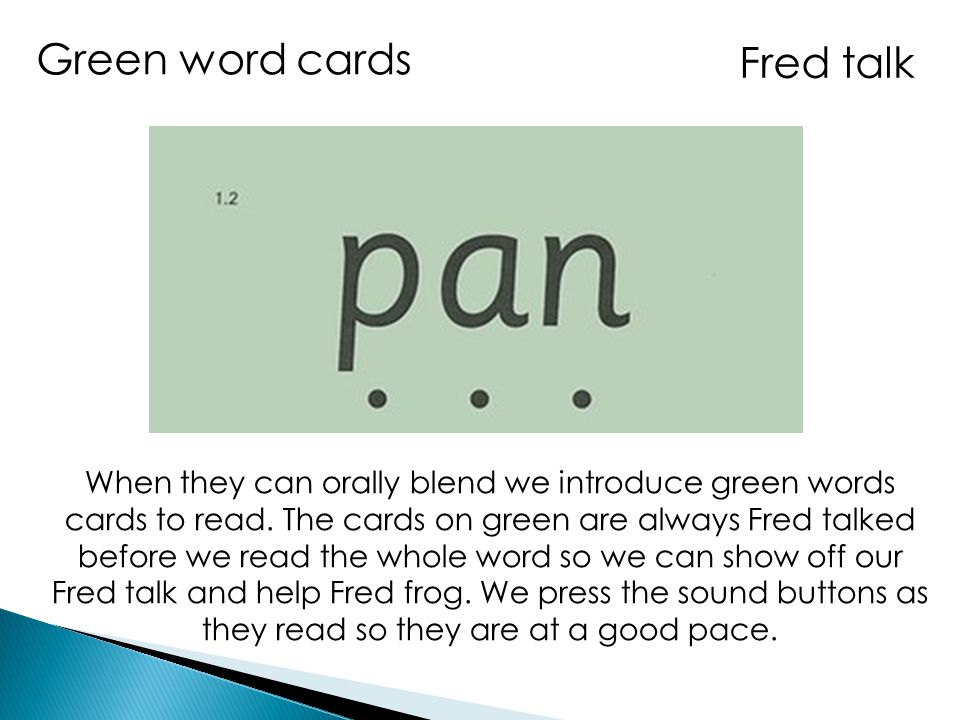 Fred talk Green word cards When they can orally blend we introduce green words cards to read. The cards on green are always Fred talked before we read