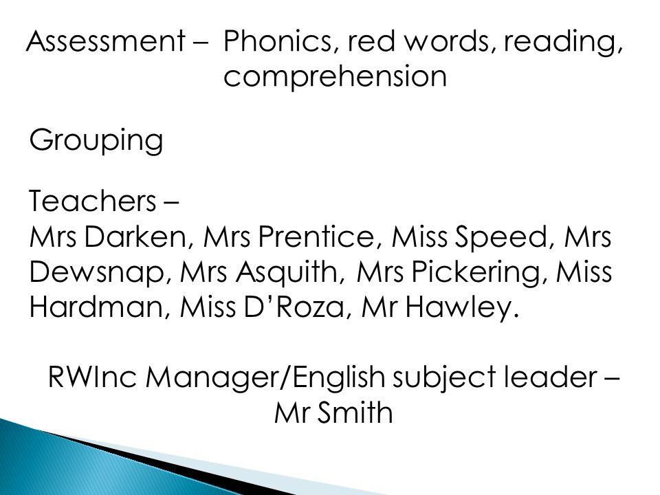 Assessment – Phonics, red words, reading, comprehension Grouping Teachers – Mrs Darken, Mrs Prentice, Miss Speed, Mrs Dewsnap, Mrs Asquith, Mrs Picker