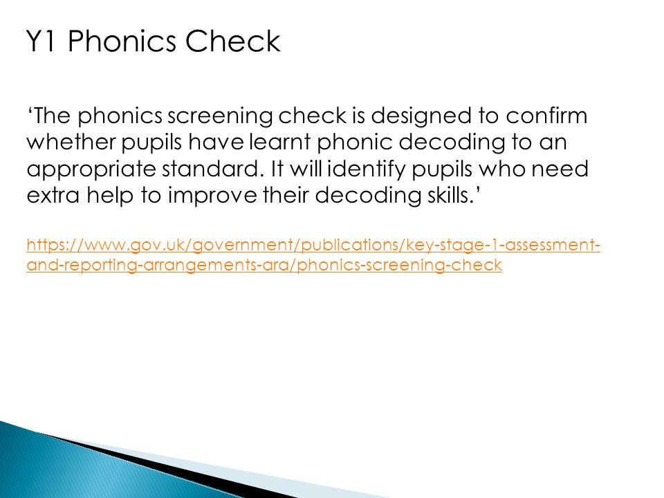 Y1 Phonics Check 'The phonics screening check is designed to confirm whether pupils have learnt phonic decoding to an appropriate standard. It will id