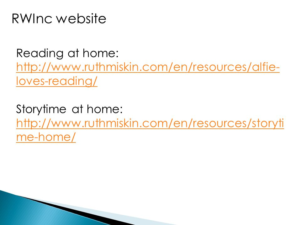 RWInc website Reading at home: http://www.ruthmiskin.com/en/resources/alfie- loves-reading/ http://www.ruthmiskin.com/en/resources/alfie- loves-reading/ Storytime at home: http://www.ruthmiskin.com/en/resources/storyti me-home/ http://www.ruthmiskin.com/en/resources/storyti me-home/