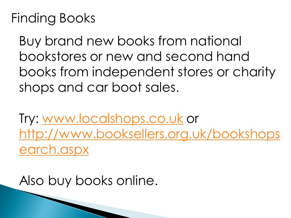 Finding Books Buy brand new books from national bookstores or new and second hand books from independent stores or charity shops and car boot sales. T
