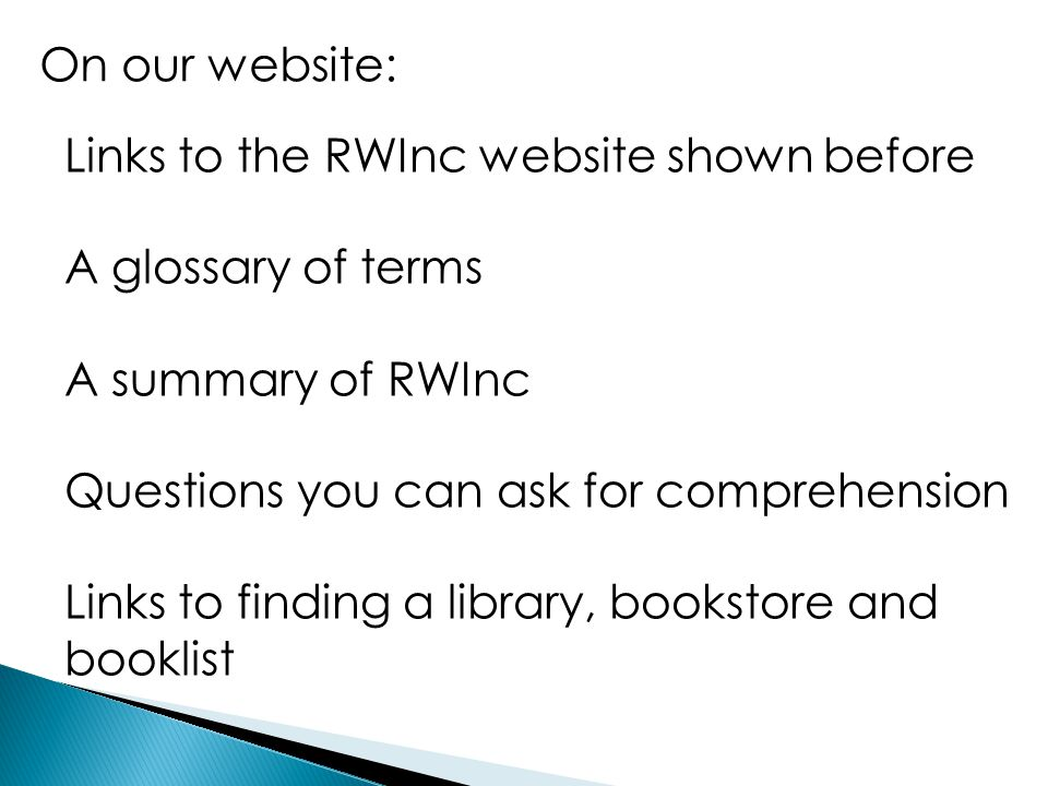 On our website: Links to the RWInc website shown before A glossary of terms A summary of RWInc Questions you can ask for comprehension Links to findin