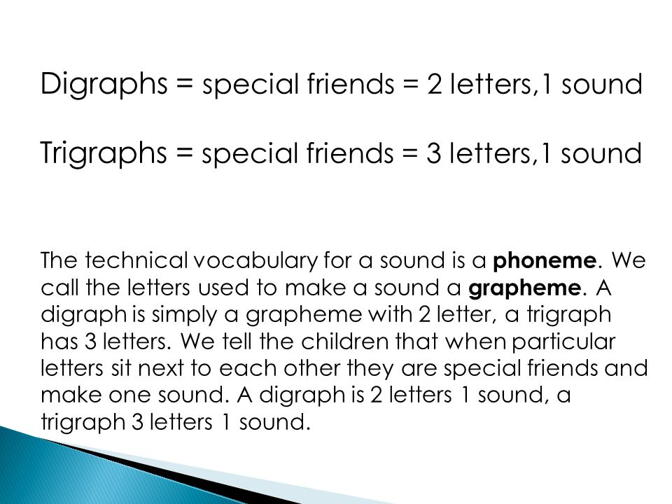 Digraphs = special friends = 2 letters,1 sound Trigraphs = special friends = 3 letters,1 sound The technical vocabulary for a sound is a phoneme. We c