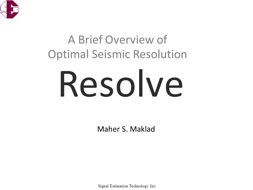 Signal Estimation Technology Inc. Maher S. Maklad A Brief Overview of Optimal Seismic Resolution