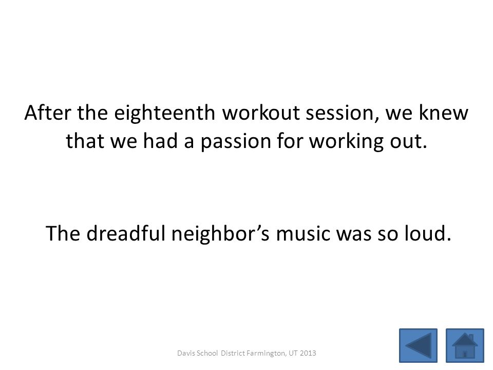 After the eighteenth workout session, we knew that we had a passion for working out. The dreadful neighbor's music was so loud. Davis School District