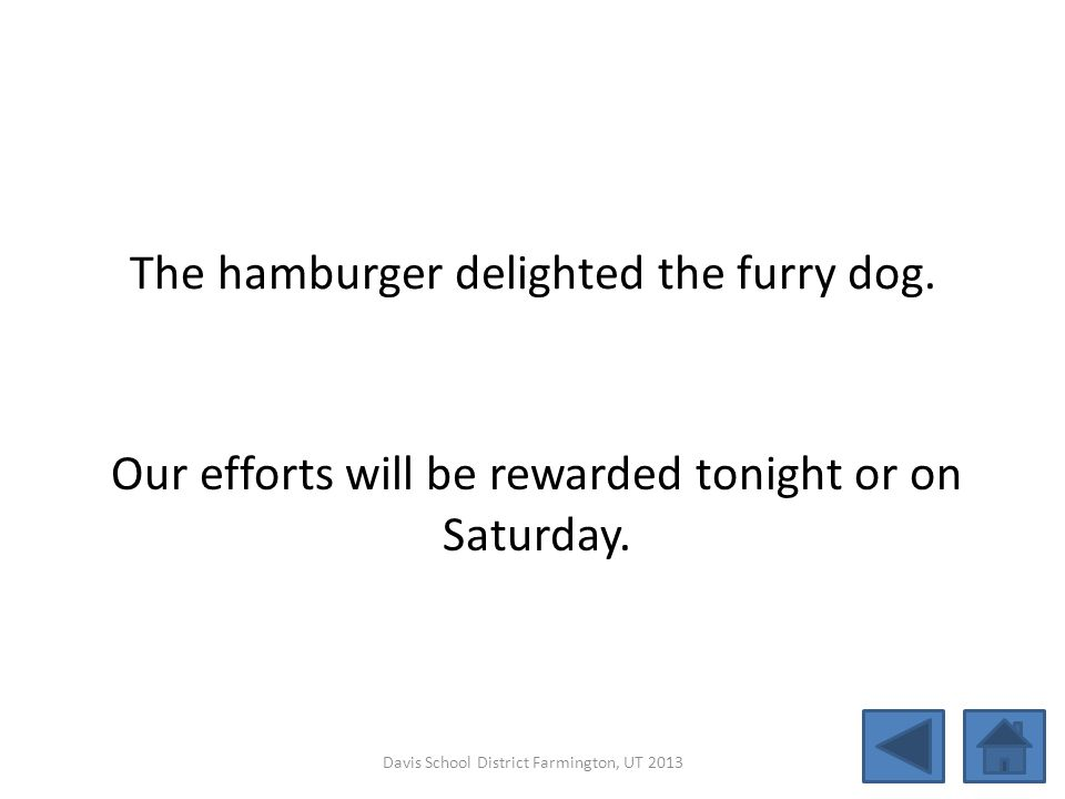 The hamburger delighted the furry dog. Our efforts will be rewarded tonight or on Saturday. Davis School District Farmington, UT 2013