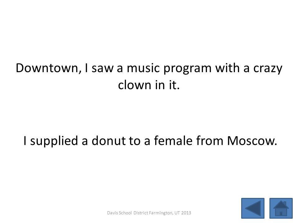 Downtown, I saw a music program with a crazy clown in it. I supplied a donut to a female from Moscow. Davis School District Farmington, UT 2013