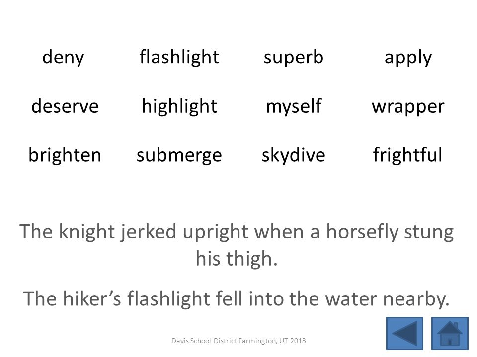 deny flashlightsuperbapply deservehighlightmyselfwrapper brightensubmergeskydivefrightful The knight jerked upright when a horsefly stung his thigh. T