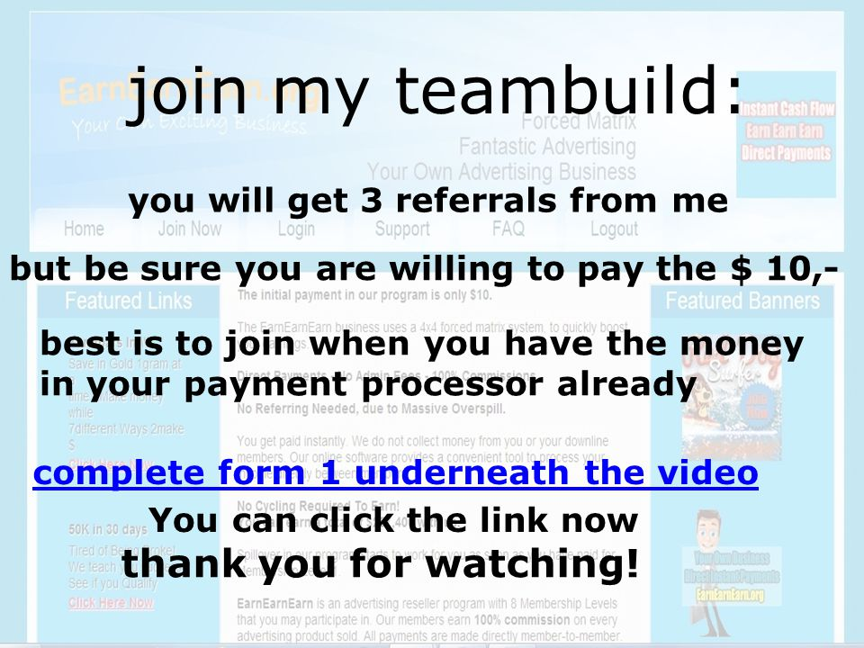 join my teambuild: you will get 3 referrals from me but be sure you are willing to pay the $ 10,- best is to join when you have the money in your payment processor already complete form 1 underneath the video thank you for watching.