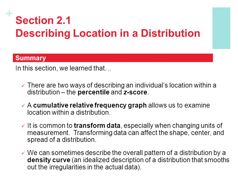 + Section 2.1 Describing Location in a Distribution In this section, we learned that… There are two ways of describing an individual's location within