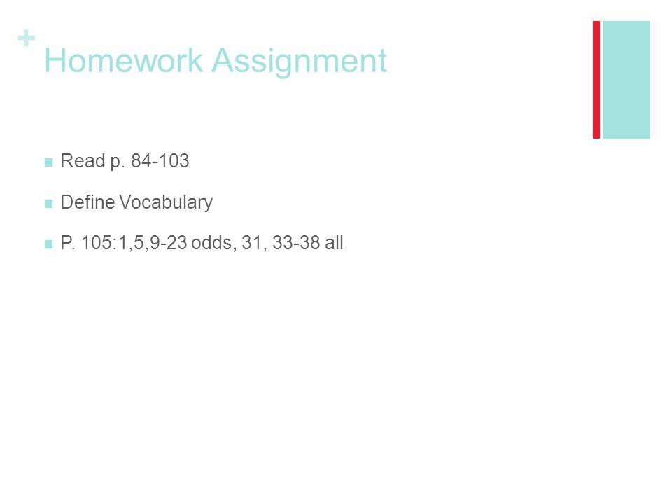 + Homework Assignment Read p. 84-103 Define Vocabulary P. 105:1,5,9-23 odds, 31, 33-38 all
