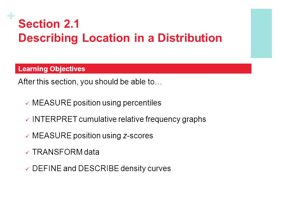 + Section 2.1 Describing Location in a Distribution In this section, we learned that… There are two ways of describing an individual's location within a distribution – the percentile and z-score.