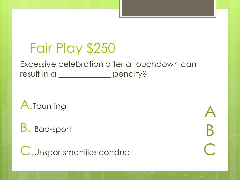 Fair Play $250 A. Taunting B. Bad-sport C.