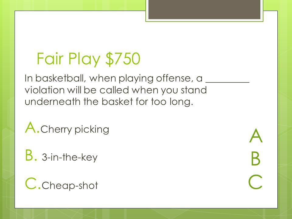 Fair Play $750 A. Cherry picking B. 3-in-the-key C.