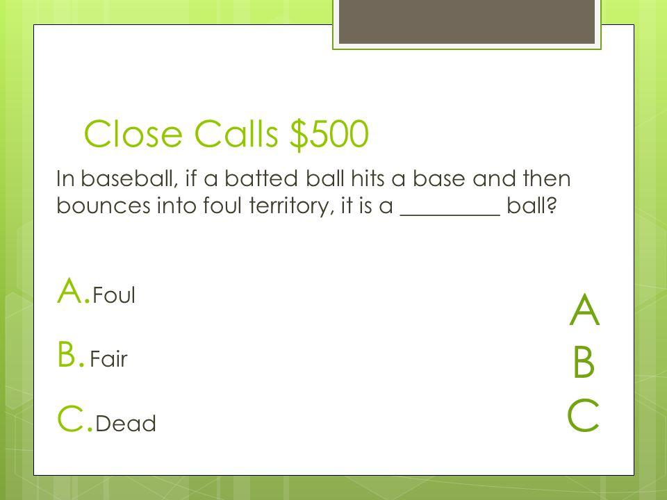 Close Calls $500 A. Foul B. Fair C.