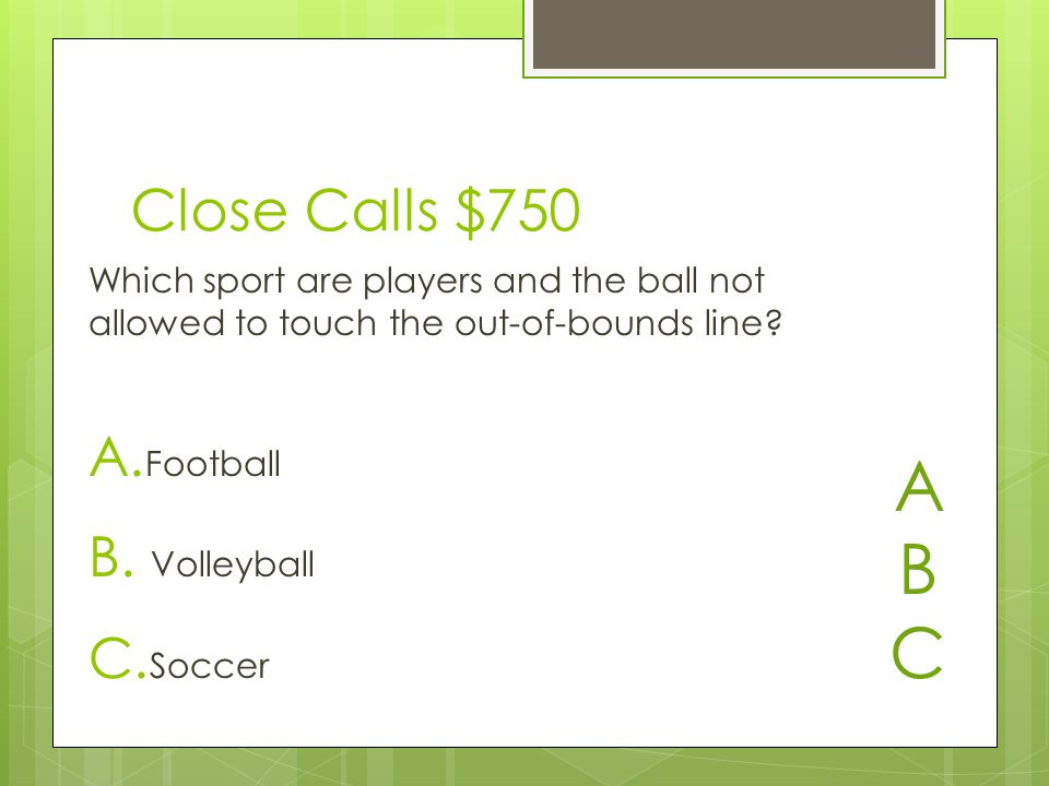 Close Calls $750 A. Football B. Volleyball C.