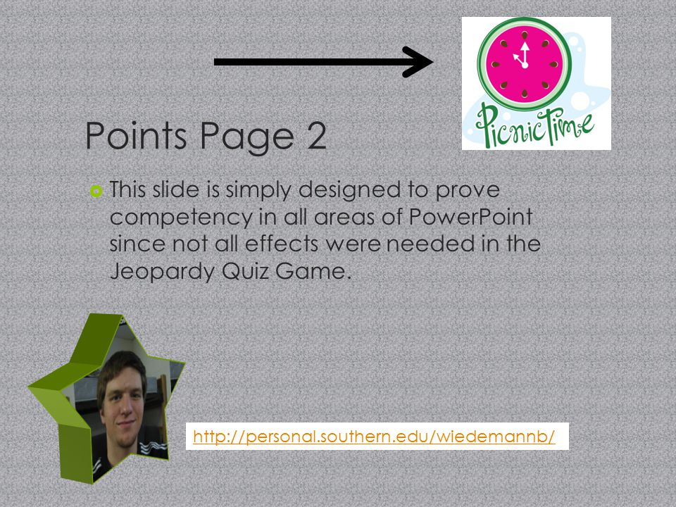 Points Page 2  This slide is simply designed to prove competency in all areas of PowerPoint since not all effects were needed in the Jeopardy Quiz Game.