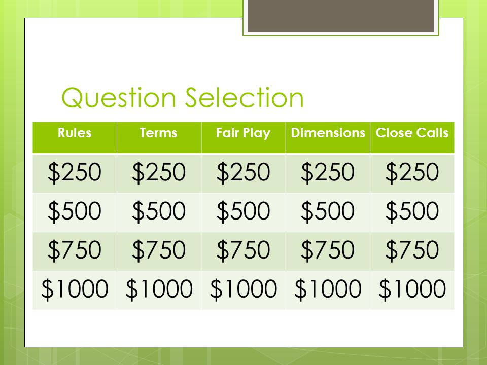 Question Selection RulesTermsFair PlayDimensionsClose Calls $250 $500 $750 $1000