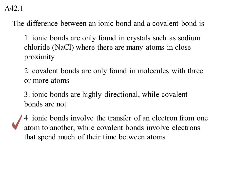 The difference between an ionic bond and a covalent bond is A42.1 1. ionic bonds are only found in crystals such as sodium chloride (NaCl) where there