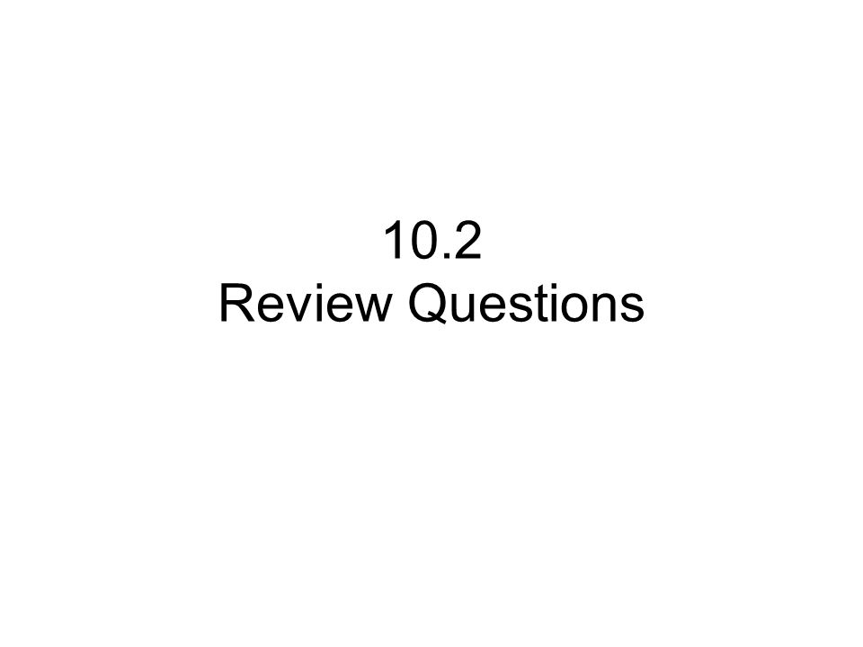 10.2 Review Questions