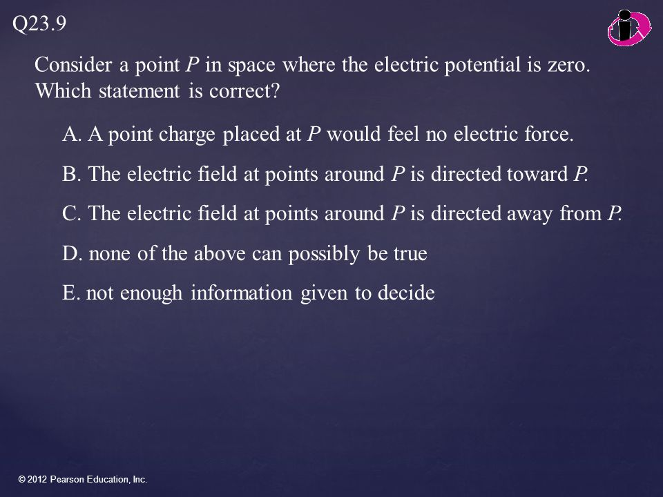 © 2012 Pearson Education, Inc. Consider a point P in space where the electric potential is zero. Which statement is correct? Q23.9 A. A point charge p