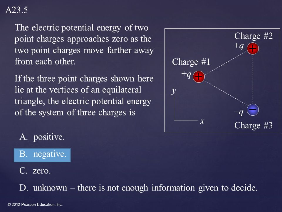 © 2012 Pearson Education, Inc. A.positive. B.negative. C. zero. D. unknown – there is not enough information given to decide. The electric potential e