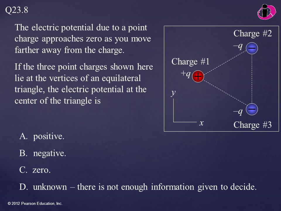 © 2012 Pearson Education, Inc. The electric potential due to a point charge approaches zero as you move farther away from the charge. If the three poi