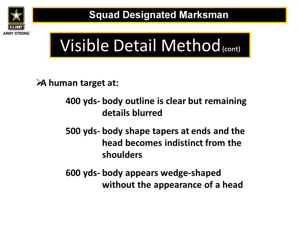 Visible Detail Method (cont)  A human target at: 400 yds- body outline is clear but remaining details blurred 500 yds- body shape tapers at ends and the head becomes indistinct from the shoulders 600 yds- body appears wedge-shaped without the appearance of a head