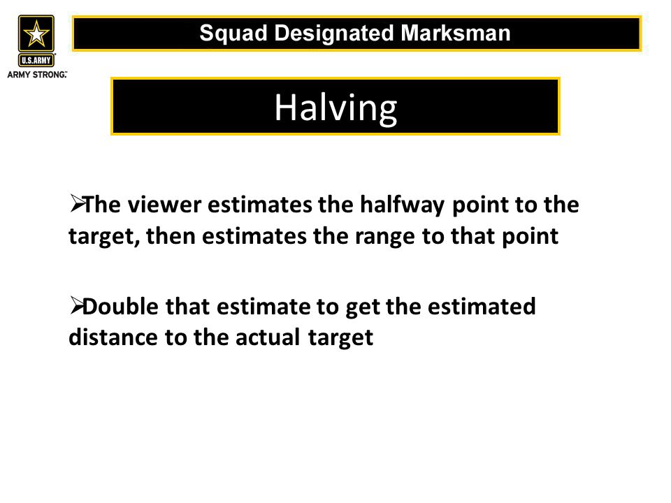 Halving  The viewer estimates the halfway point to the target, then estimates the range to that point  Double that estimate to get the estimated distance to the actual target