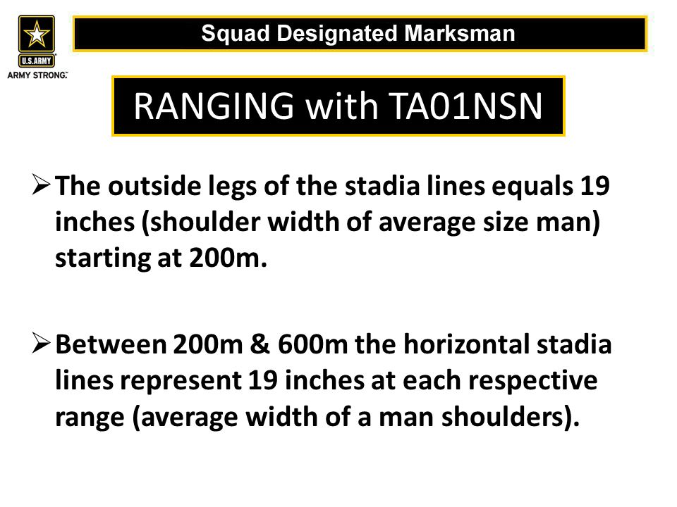  The outside legs of the stadia lines equals 19 inches (shoulder width of average size man) starting at 200m.