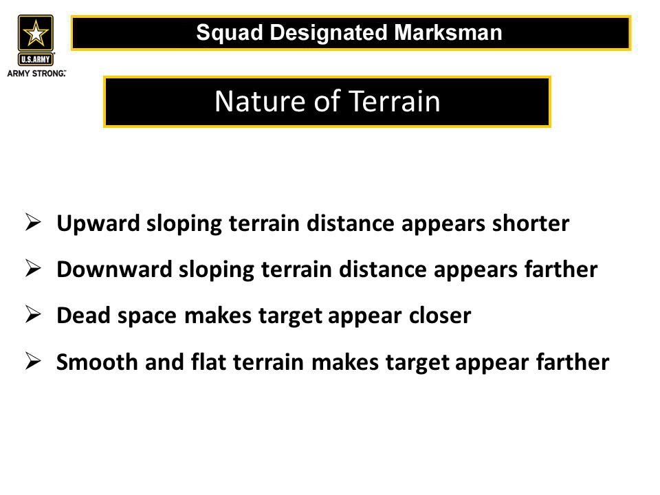  Upward sloping terrain distance appears shorter  Downward sloping terrain distance appears farther  Dead space makes target appear closer  Smooth and flat terrain makes target appear farther Nature of Terrain