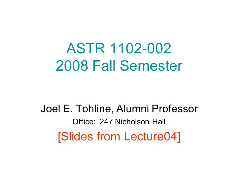 ASTR 1102-002 2008 Fall Semester Joel E. Tohline, Alumni Professor Office: 247 Nicholson Hall [Slides from Lecture04]