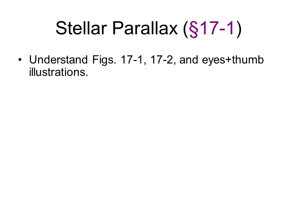 Stellar Parallax (§17-1) Understand Figs. 17-1, 17-2, and eyes+thumb illustrations.