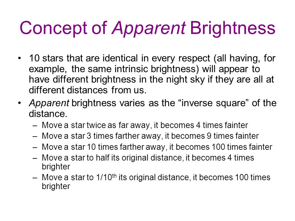Concept of Apparent Brightness 10 stars that are identical in every respect (all having, for example, the same intrinsic brightness) will appear to have different brightness in the night sky if they are all at different distances from us.