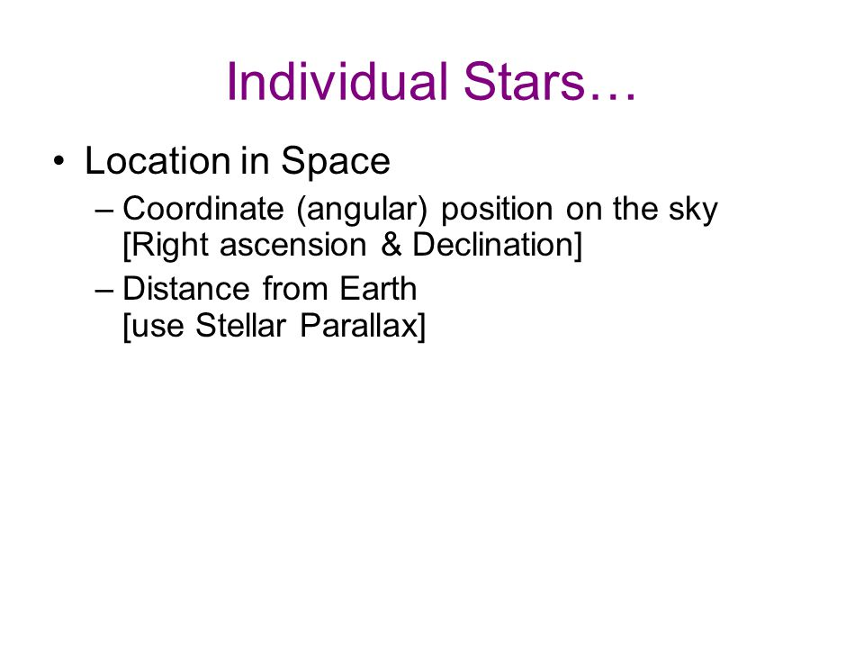 Individual Stars… Location in Space –Coordinate (angular) position on the sky [Right ascension & Declination] –Distance from Earth [use Stellar Parallax] Motion through Space –Motion across the sky [ proper motion] –Motion toward/away from us (radial velocity) [use Doppler Effect]