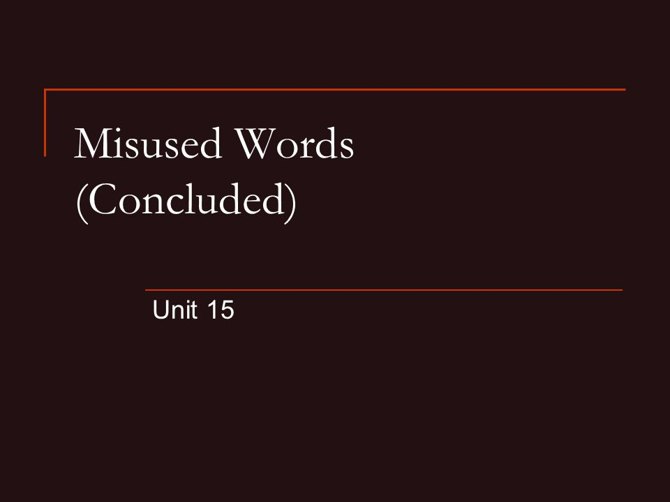 Misused Words (Concluded) Unit 15