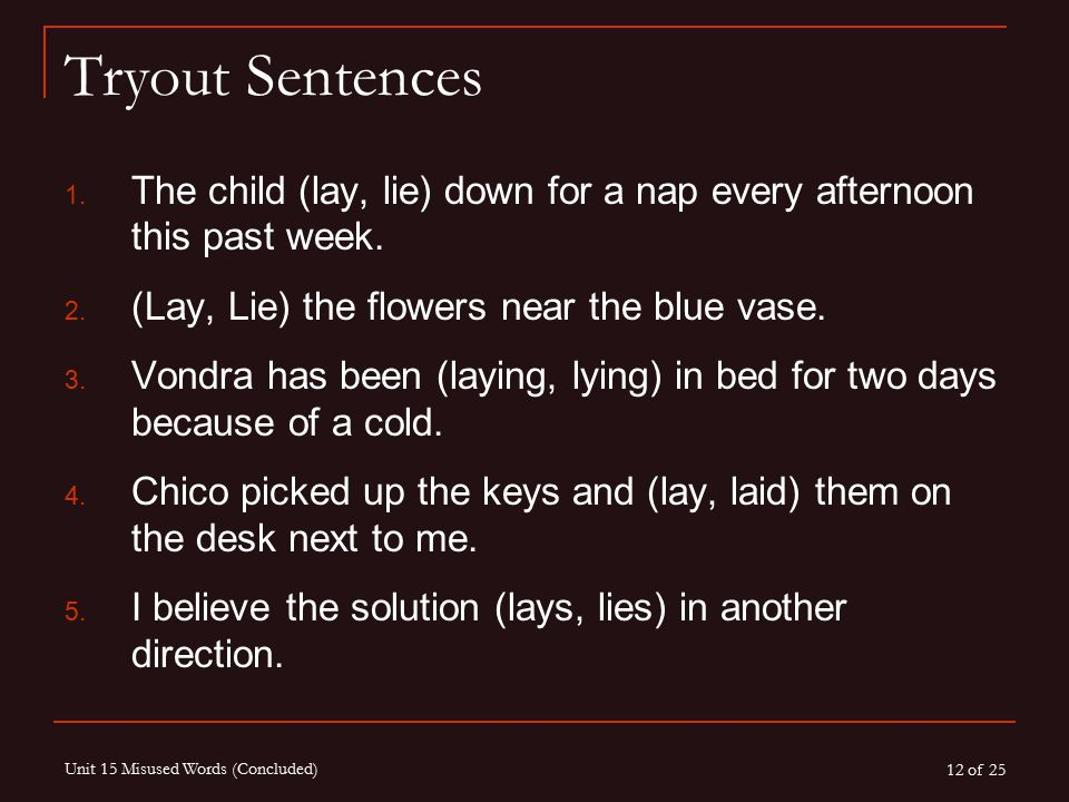 12 of 25 Unit 15 Misused Words (Concluded) Tryout Sentences 1. The child (lay, lie) down for a nap every afternoon this past week. 2. (Lay, Lie) the f