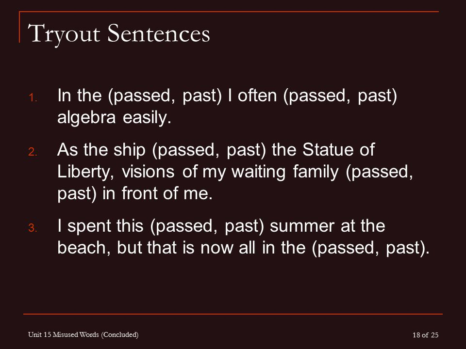 18 of 25 Unit 15 Misused Words (Concluded) Tryout Sentences 1. In the (passed, past) I often (passed, past) algebra easily. 2. As the ship (passed, pa