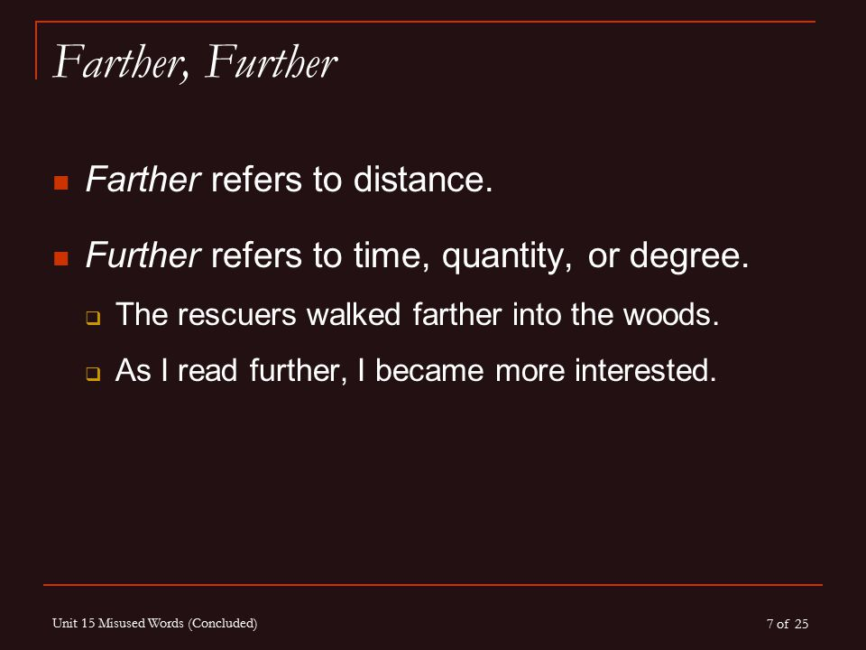 7 of 25 Unit 15 Misused Words (Concluded) Farther, Further Farther refers to distance. Further refers to time, quantity, or degree.  The rescuers wal
