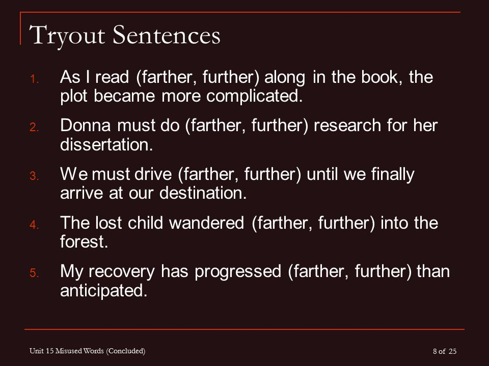 8 of 25 Unit 15 Misused Words (Concluded) Tryout Sentences 1. As I read (farther, further) along in the book, the plot became more complicated. 2. Don