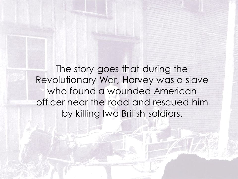 The story goes that during the Revolutionary War, Harvey was a slave who found a wounded American officer near the road and rescued him by killing two British soldiers.