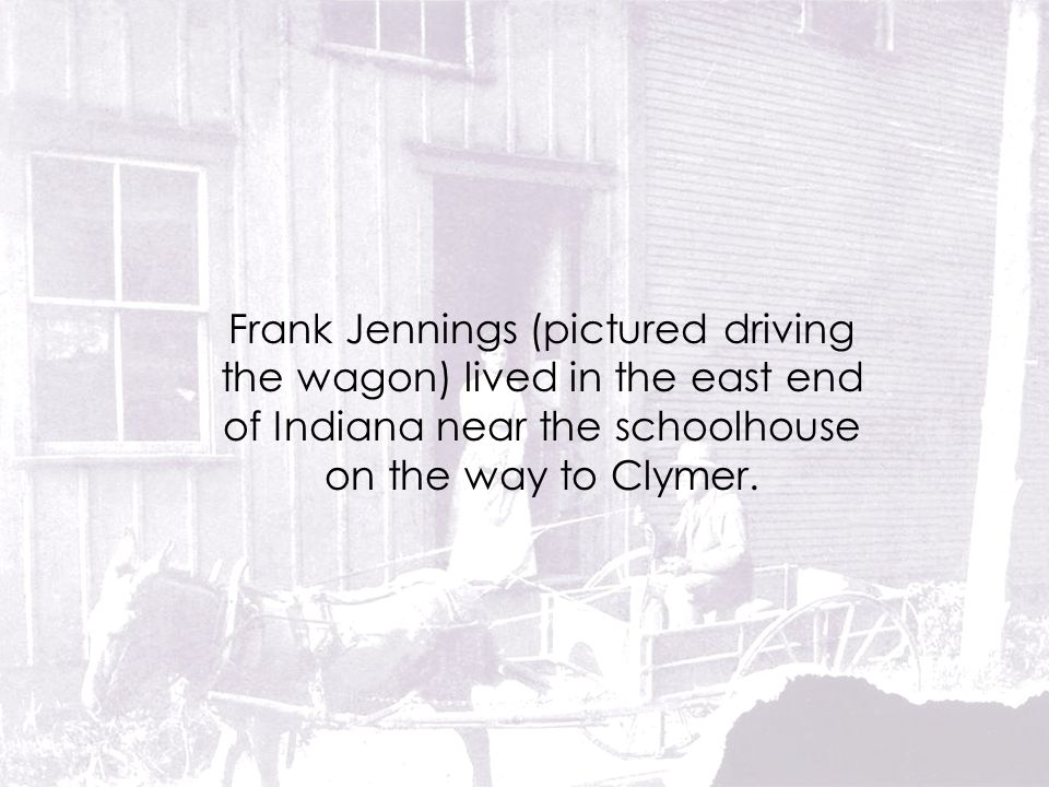 Frank Jennings (pictured driving the wagon) lived in the east end of Indiana near the schoolhouse on the way to Clymer.