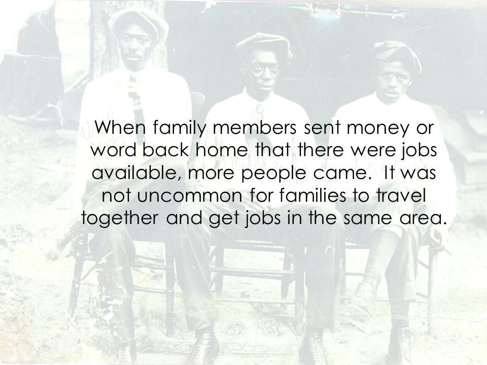 When family members sent money or word back home that there were jobs available, more people came.