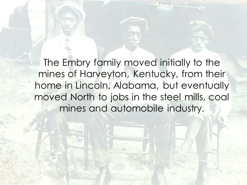 The Embry family moved initially to the mines of Harveyton, Kentucky, from their home in Lincoln, Alabama, but eventually moved North to jobs in the steel mills, coal mines and automobile industry.