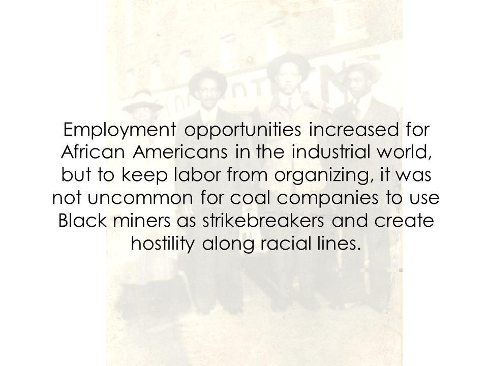 Employment opportunities increased for African Americans in the industrial world, but to keep labor from organizing, it was not uncommon for coal companies to use Black miners as strikebreakers and create hostility along racial lines.