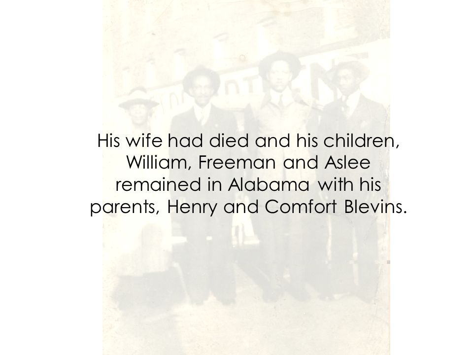 His wife had died and his children, William, Freeman and Aslee remained in Alabama with his parents, Henry and Comfort Blevins.